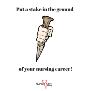 Put a stake in the ground of your nursing career