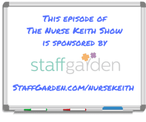 The episode of the Nurse Keith Show sponsored by StaffGarden, staffgarden.com/nursekeith