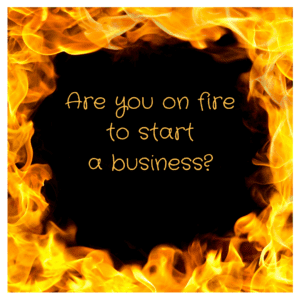 Are you on fire to start a business?